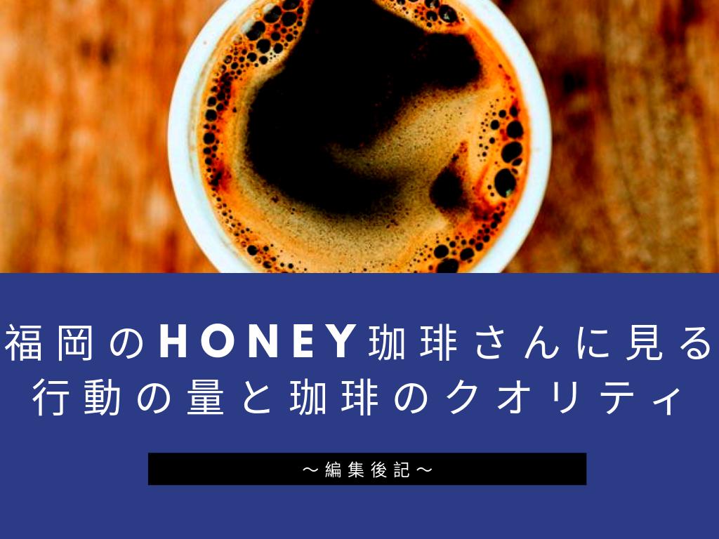 福岡のHONEY珈琲さんに見る行動の量と珈琲のクオリティ~編集後記~
